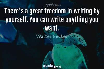 Photo Quote of There's a great freedom in writing by yourself. You can write anything you want.