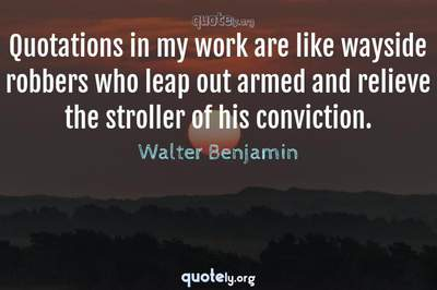 Photo Quote of Quotations in my work are like wayside robbers who leap out armed and relieve the stroller of his conviction.