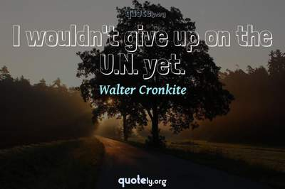 Photo Quote of I wouldn't give up on the U.N. yet.