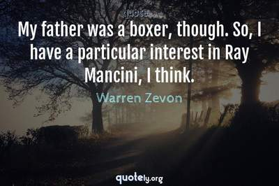 Photo Quote of My father was a boxer, though. So, I have a particular interest in Ray Mancini, I think.