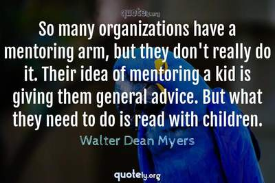 Photo Quote of So many organizations have a mentoring arm, but they don't really do it. Their idea of mentoring a kid is giving them general advice. But what they need to do is read with children.