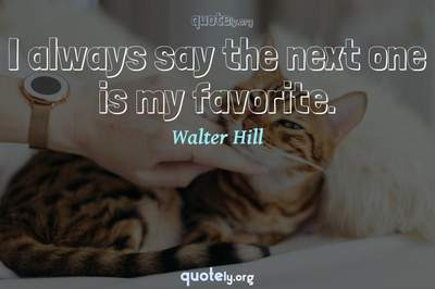 Photo Quote of I always say the next one is my favorite.
