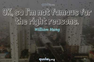 Photo Quote of OK, so I'm not famous for the right reasons.