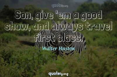Photo Quote of Son, give 'em a good show, and always travel first class.