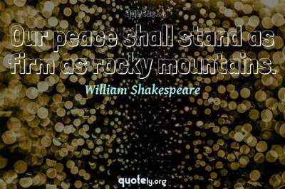 Photo Quote of Our peace shall stand as firm as rocky mountains.