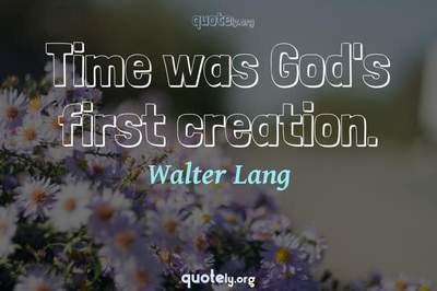 Photo Quote of Time was God's first creation.
