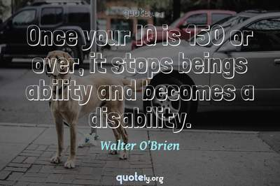 Photo Quote of Once your IQ is 150 or over, it stops beings ability and becomes a disability.