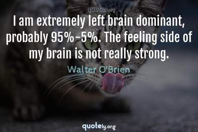 Photo Quote of I am extremely left brain dominant, probably 95%-5%. The feeling side of my brain is not really strong.