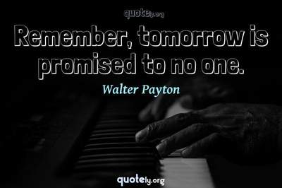 Photo Quote of Remember, tomorrow is promised to no one.