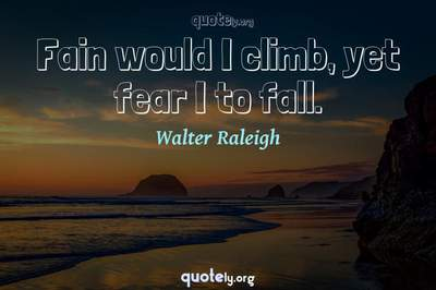 Photo Quote of Fain would I climb, yet fear I to fall.