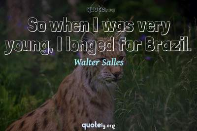 Photo Quote of So when I was very young, I longed for Brazil.