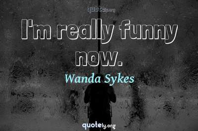 Photo Quote of I'm really funny now.