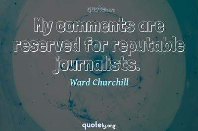 Photo Quote of My comments are reserved for reputable journalists.