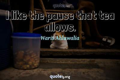 Photo Quote of I like the pause that tea allows.