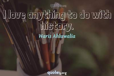 Photo Quote of I love anything to do with history.