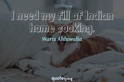 Photo Quote of I need my fill of Indian home cooking.