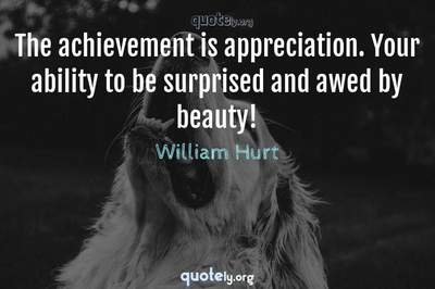 Photo Quote of The achievement is appreciation. Your ability to be surprised and awed by beauty!