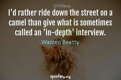 Photo Quote of I'd rather ride down the street on a camel than give what is sometimes called an 'in-depth' interview.