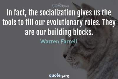 Photo Quote of In fact, the socialization gives us the tools to fill our evolutionary roles. They are our building blocks.