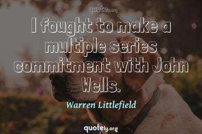 Photo Quote of I fought to make a multiple series commitment with John Wells.