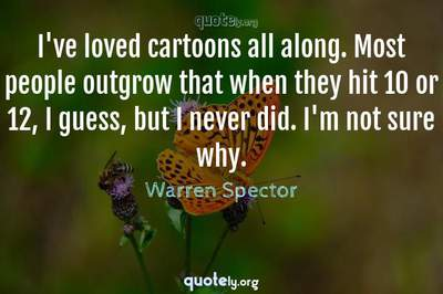 Photo Quote of I've loved cartoons all along. Most people outgrow that when they hit 10 or 12, I guess, but I never did. I'm not sure why.