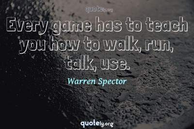 Photo Quote of Every game has to teach you how to walk, run, talk, use.