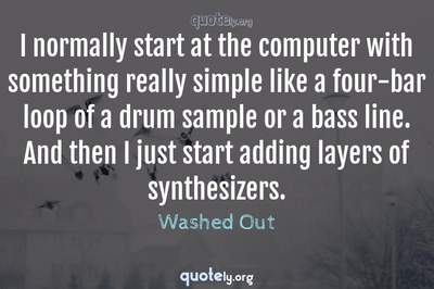Photo Quote of I normally start at the computer with something really simple like a four-bar loop of a drum sample or a bass line. And then I just start adding layers of synthesizers.