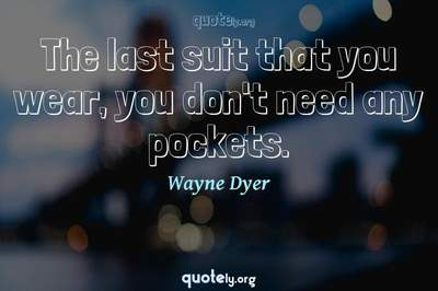 Photo Quote of The last suit that you wear, you don't need any pockets.
