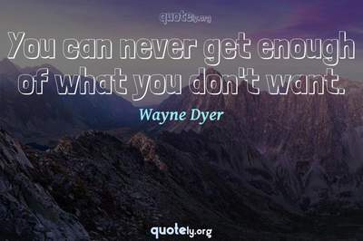 Photo Quote of You can never get enough of what you don't want.