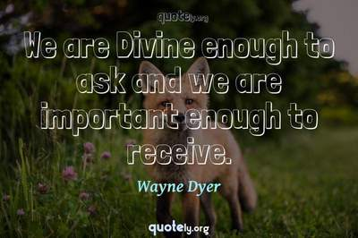 Photo Quote of We are Divine enough to ask and we are important enough to receive.