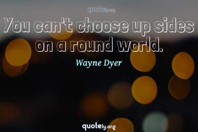 Photo Quote of You can't choose up sides on a round world.