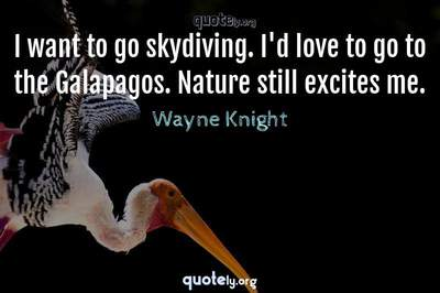 Photo Quote of I want to go skydiving. I'd love to go to the Galapagos. Nature still excites me.