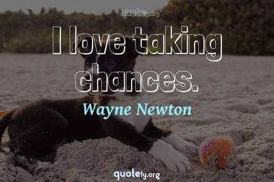 Photo Quote of I love taking chances.