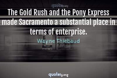 Photo Quote of The Gold Rush and the Pony Express made Sacramento a substantial place in terms of enterprise.