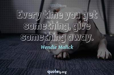 Photo Quote of Every time you get something, give something away.