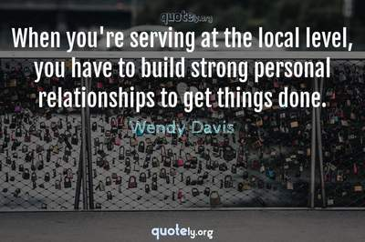 Photo Quote of When you're serving at the local level, you have to build strong personal relationships to get things done.
