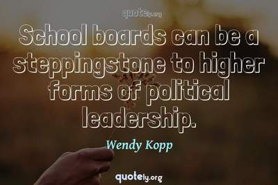 Photo Quote of School boards can be a steppingstone to higher forms of political leadership.