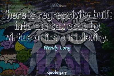Photo Quote of There is regressivity built into the tax code by virtue of its complexity.