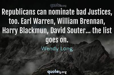 Photo Quote of Republicans can nominate bad Justices, too. Earl Warren, William Brennan, Harry Blackmun, David Souter... the list goes on.
