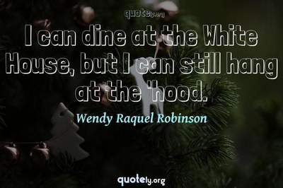 Photo Quote of I can dine at the White House, but I can still hang at the 'hood.