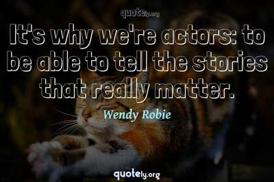 Photo Quote of It's why we're actors: to be able to tell the stories that really matter.