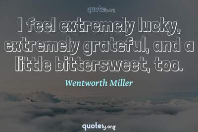 Photo Quote of I feel extremely lucky, extremely grateful, and a little bittersweet, too.