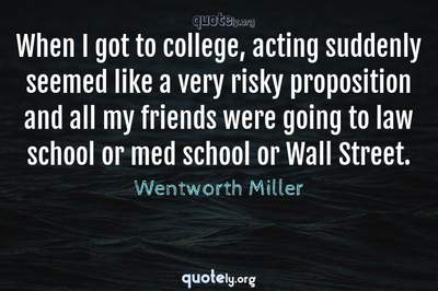 Photo Quote of When I got to college, acting suddenly seemed like a very risky proposition and all my friends were going to law school or med school or Wall Street.