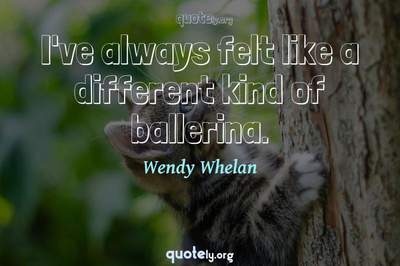 Photo Quote of I've always felt like a different kind of ballerina.