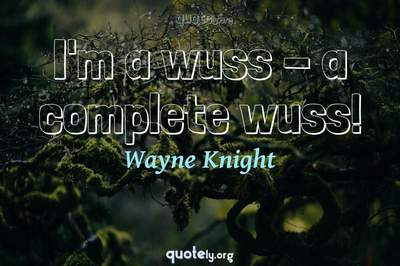 Photo Quote of I'm a wuss - a complete wuss!