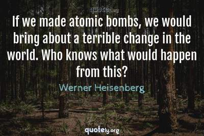 Photo Quote of If we made atomic bombs, we would bring about a terrible change in the world. Who knows what would happen from this?