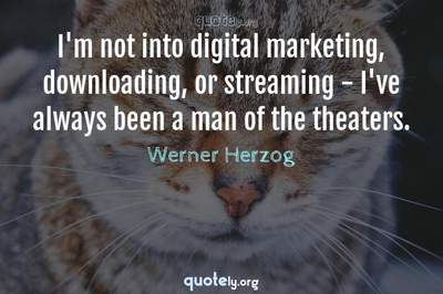 Photo Quote of I'm not into digital marketing, downloading, or streaming - I've always been a man of the theaters.