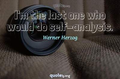 Photo Quote of I'm the last one who would do self-analysis.