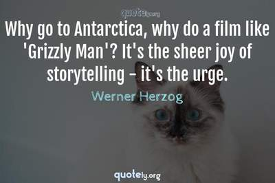 Photo Quote of Why go to Antarctica, why do a film like 'Grizzly Man'? It's the sheer joy of storytelling - it's the urge.