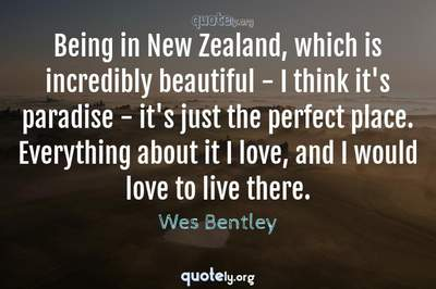 Photo Quote of Being in New Zealand, which is incredibly beautiful - I think it's paradise - it's just the perfect place. Everything about it I love, and I would love to live there.